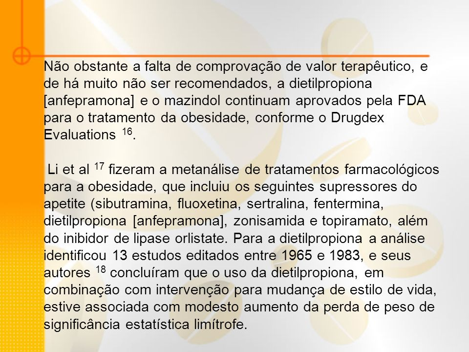 Não obstante a falta de comprovação de valor terapêutico, e de há muito não ser recomendados, a dietilpropiona [anfepramona] e o mazindol continuam aprovados pela FDA para o tratamento da obesidade, conforme o Drugdex Evaluations 16.